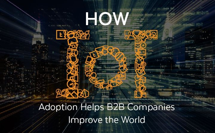 How IoT Adoption Helps B2B Companies Improve the World