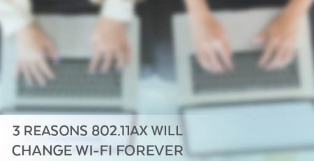 3 Reasons 802.11ax Will Change Wi-Fi Forever