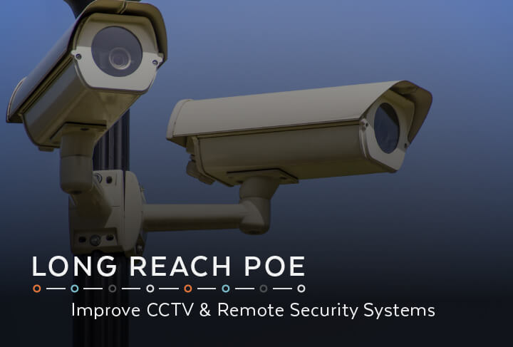 Long Reach PoE   Improve CCTV & Remote Security Systems