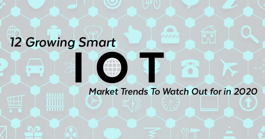 12 Growing Smart IoT Market Trends To Watch Out for in 2020